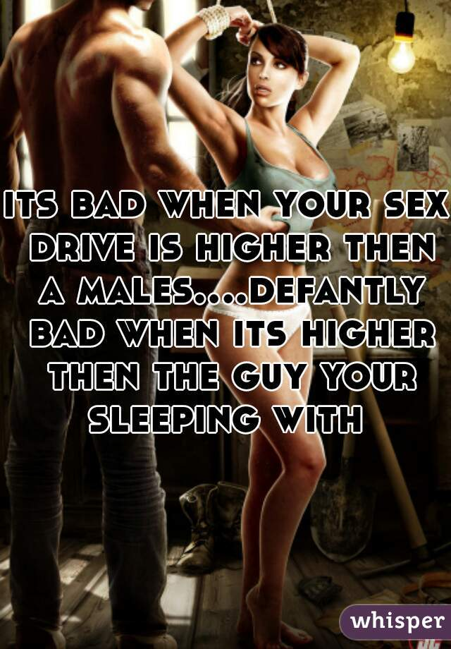 its bad when your sex drive is higher then a males....defantly bad when its higher then the guy your sleeping with