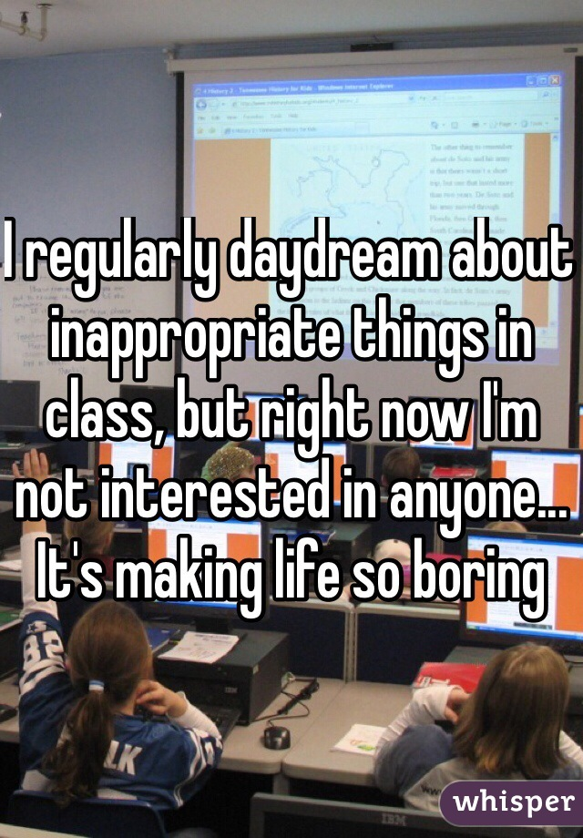 I regularly daydream about inappropriate things in class, but right now I'm not interested in anyone... It's making life so boring