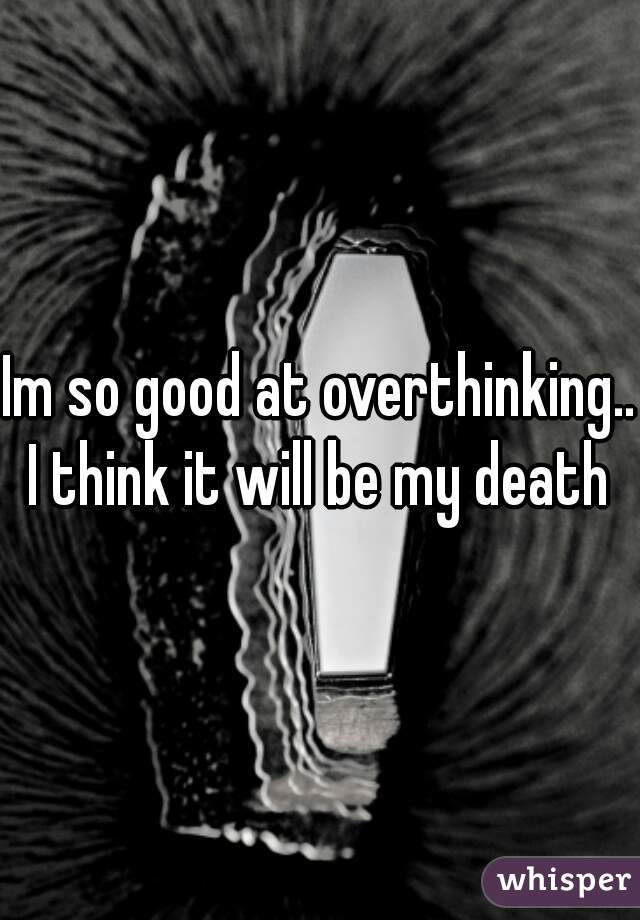 Im so good at overthinking... I think it will be my death