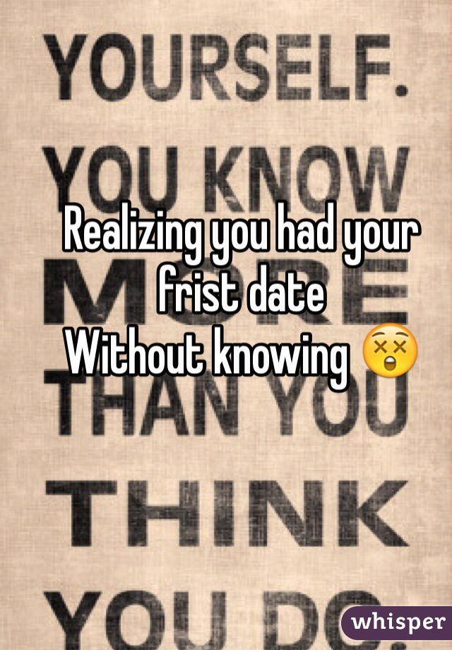 Realizing you had your frist date Without knowing 😲