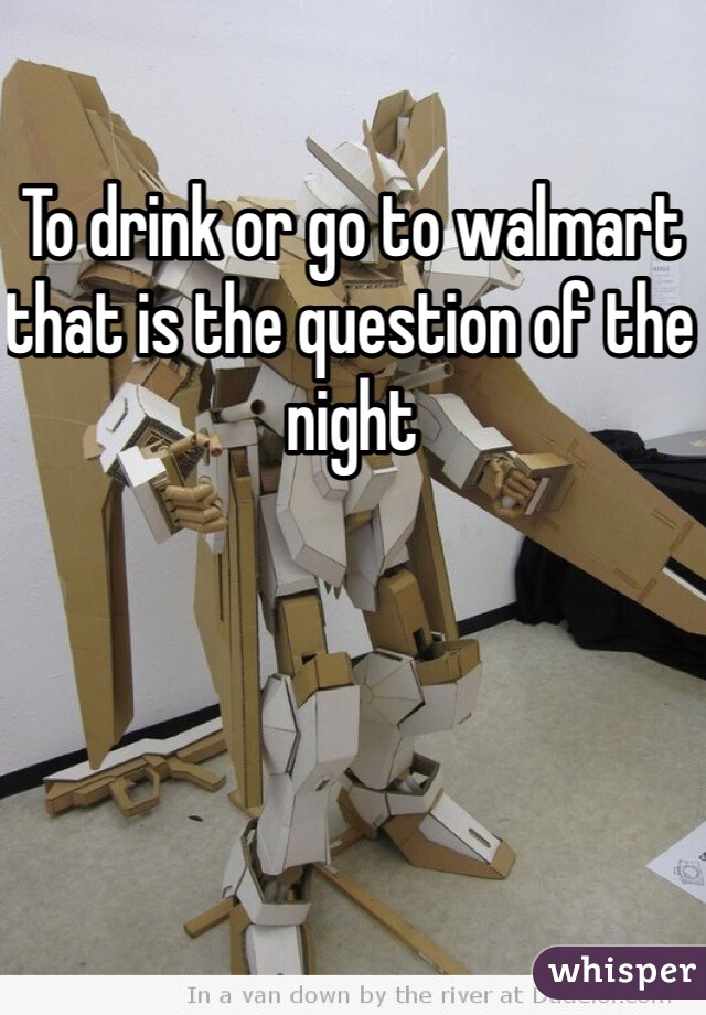 To drink or go to walmart that is the question of the night