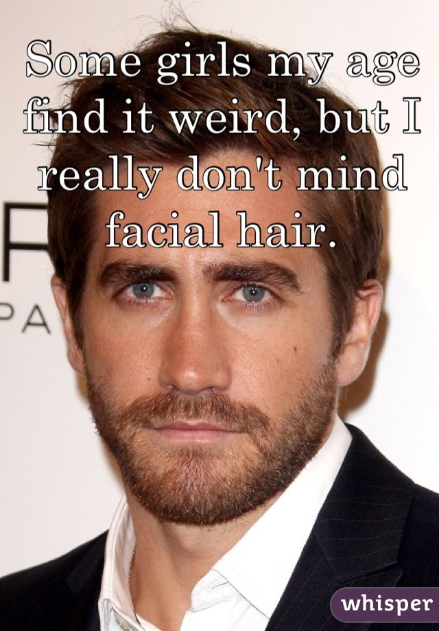 Some girls my age find it weird, but I really don't mind facial hair.