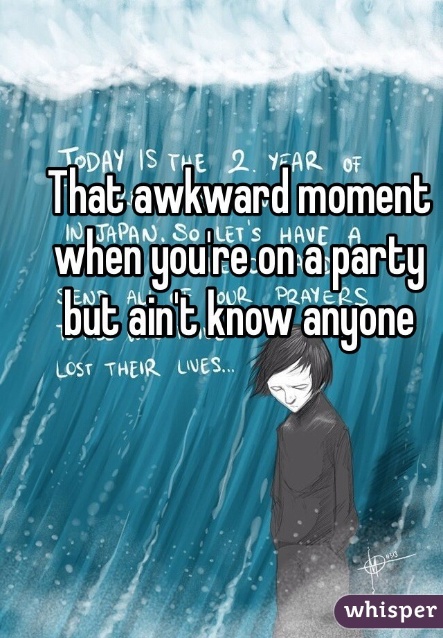 That awkward moment when you're on a party but ain't know anyone
