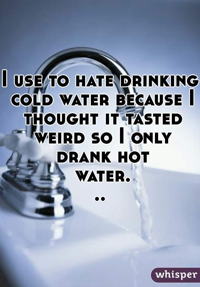 I use to hate drinking cold water because I thought it tasted weird so I only drank hot water...