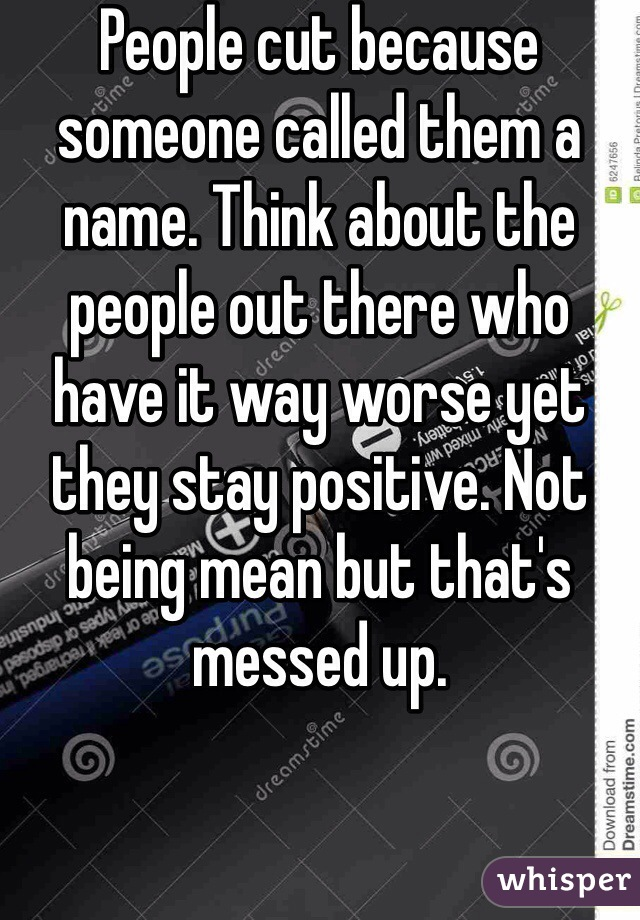 People cut because someone called them a name. Think about the people out there who have it way worse yet they stay positive. Not being mean but that's messed up.