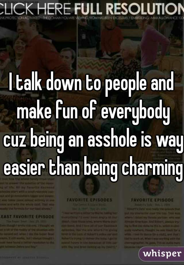 I talk down to people and make fun of everybody cuz being an asshole is way easier than being charming