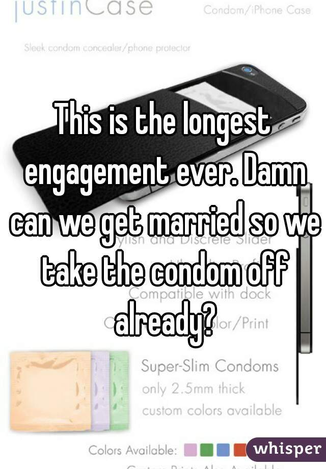 This is the longest engagement ever. Damn can we get married so we take the condom off already?