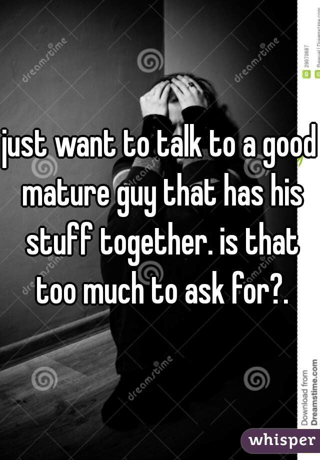 just want to talk to a good mature guy that has his stuff together. is that too much to ask for?.