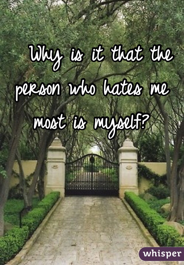 Why is it that the person who hates me most is myself?