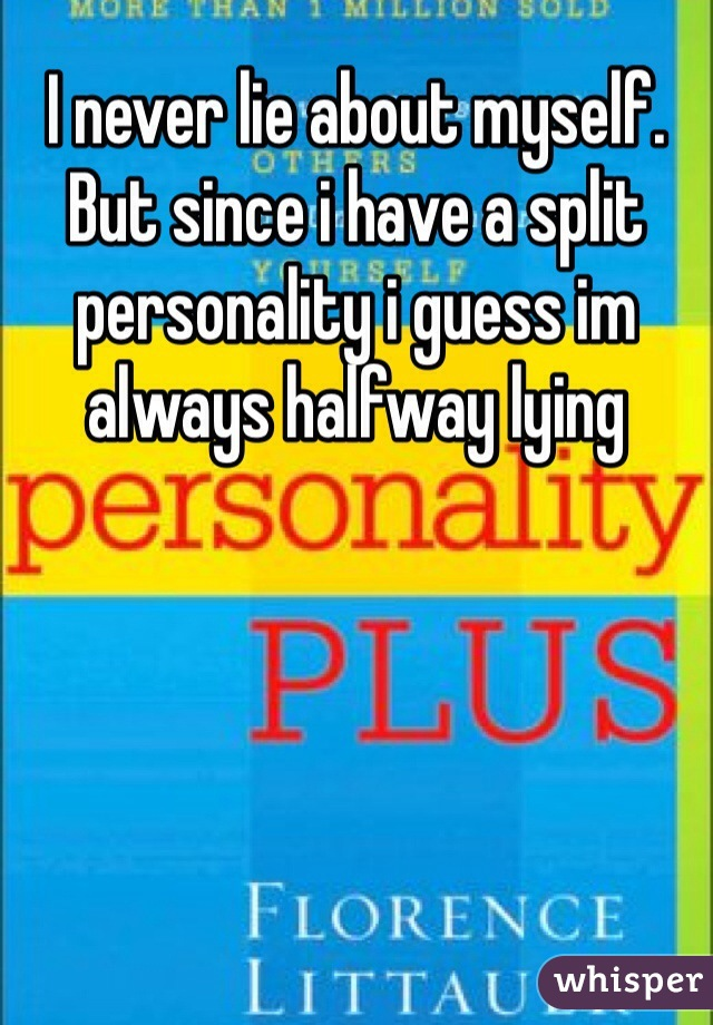 I never lie about myself. But since i have a split personality i guess im always halfway lying