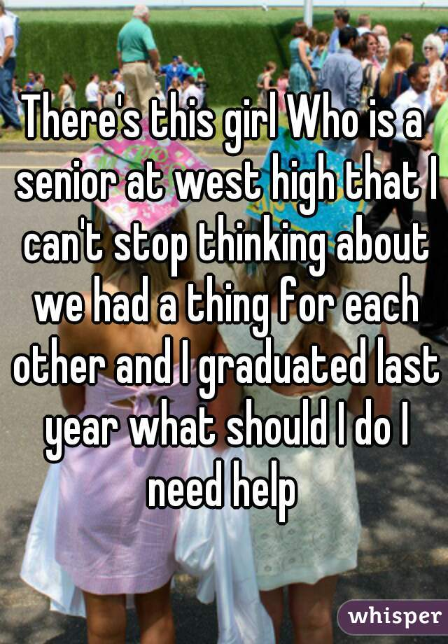 There's this girl Who is a senior at west high that I can't stop thinking about we had a thing for each other and I graduated last year what should I do I need help