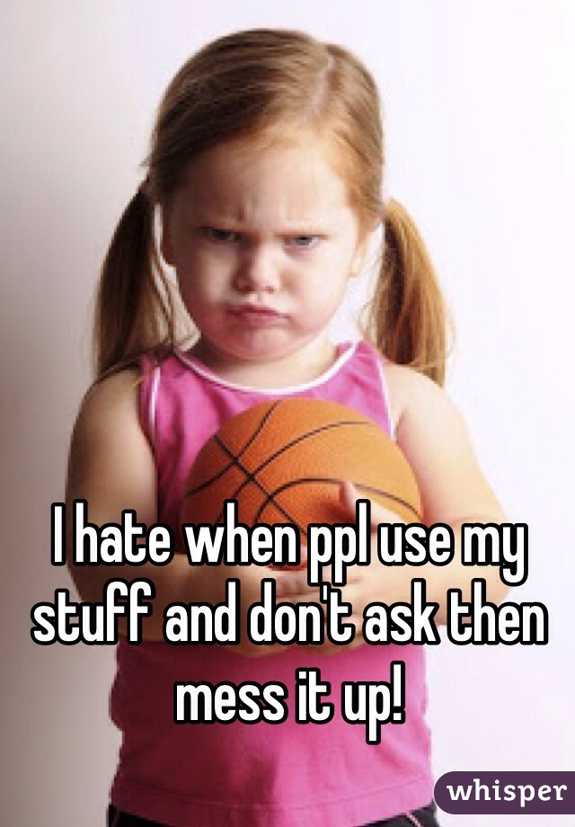 I hate when ppl use my stuff and don't ask then mess it up!