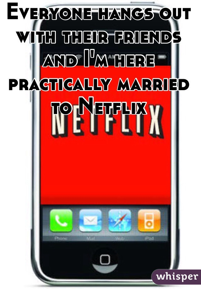Everyone hangs out with their friends and I'm here practically married to Netflix