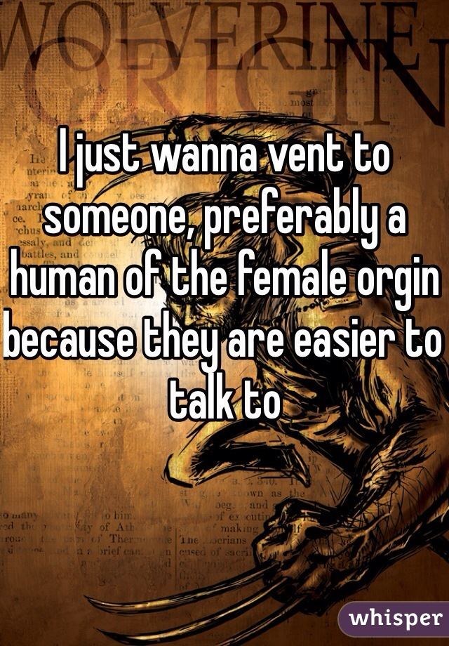 I just wanna vent to someone, preferably a human of the female orgin because they are easier to talk to