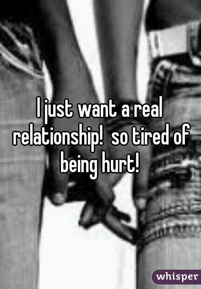 I just want a real relationship!  so tired of being hurt!