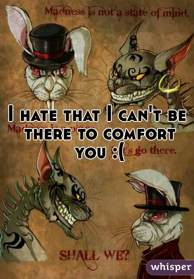I hate that I can't be there to comfort you :(