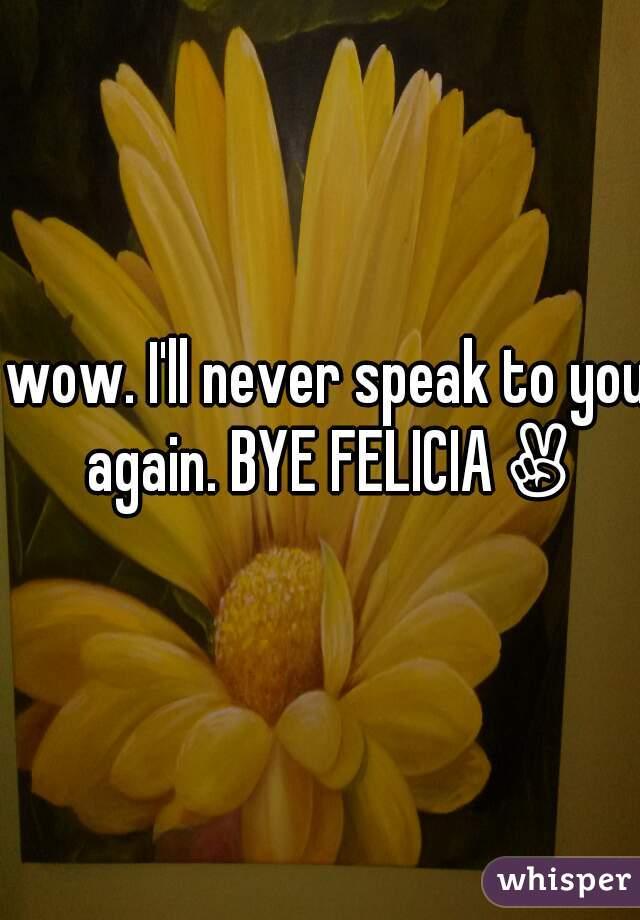 wow. I'll never speak to you again. BYE FELICIA✌