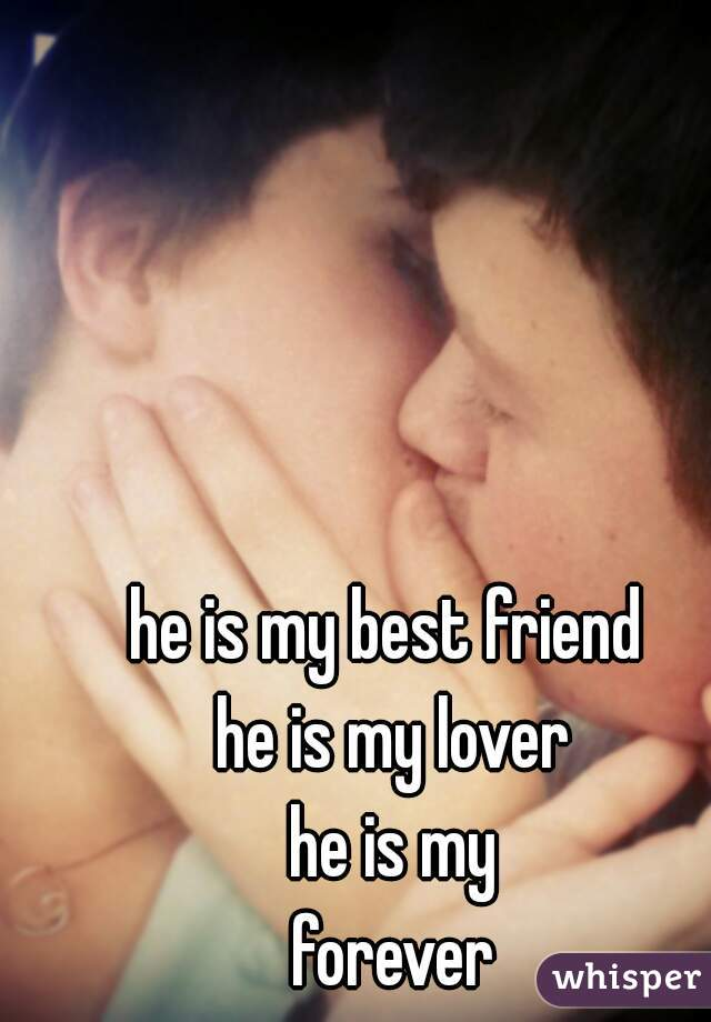 he is my best friend  he is my lover he is my forever