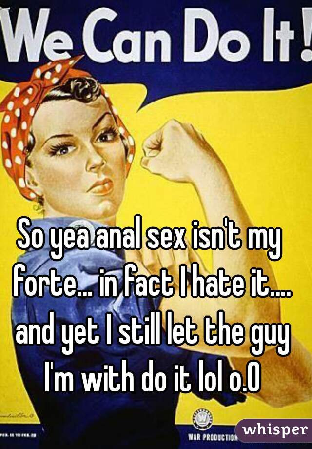 So yea anal sex isn't my forte... in fact I hate it.... and yet I still let the guy I'm with do it lol o.O