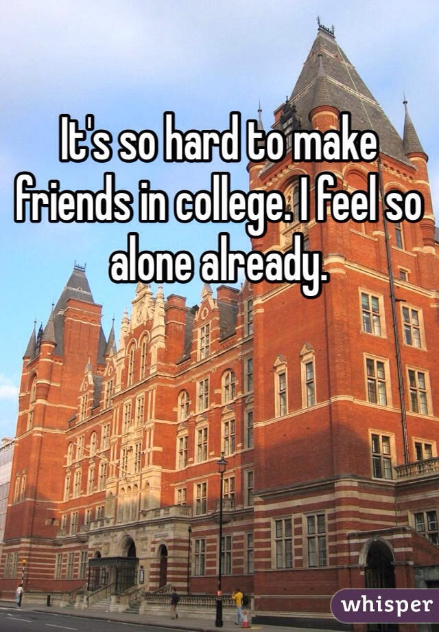 It's so hard to make friends in college. I feel so alone already.