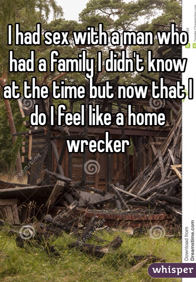 I had sex with a man who had a family I didn't know at the time but now that I do I feel like a home wrecker