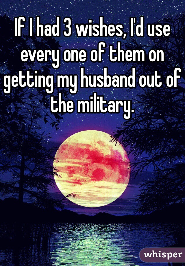 If I had 3 wishes, I'd use every one of them on getting my husband out of the military.