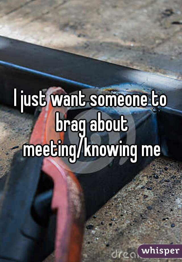 I just want someone to brag about meeting/knowing me