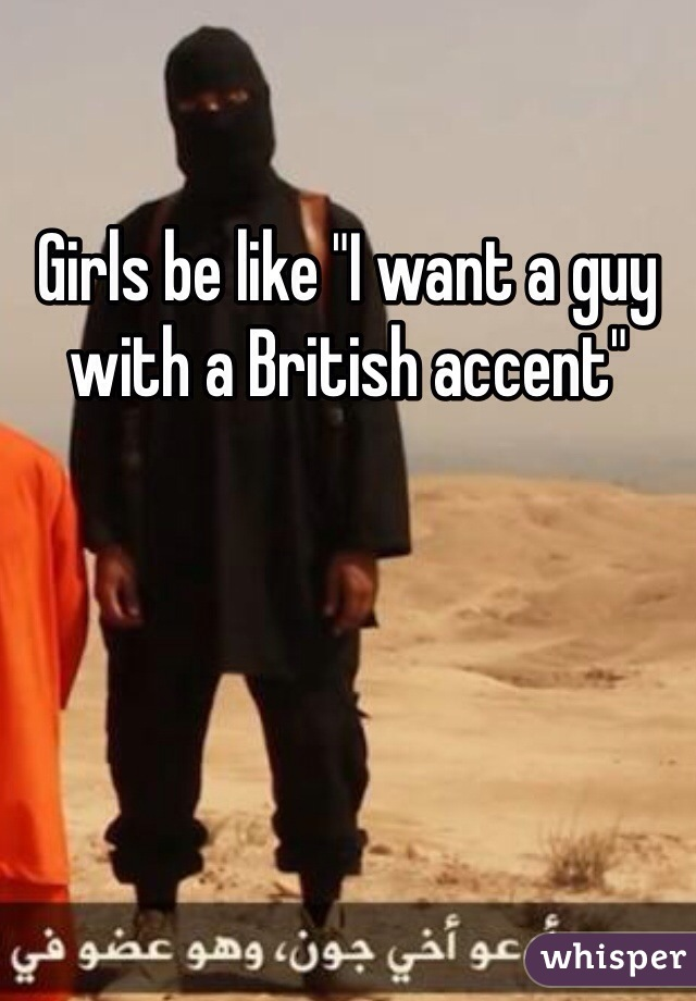 """Girls be like """"I want a guy with a British accent"""""""