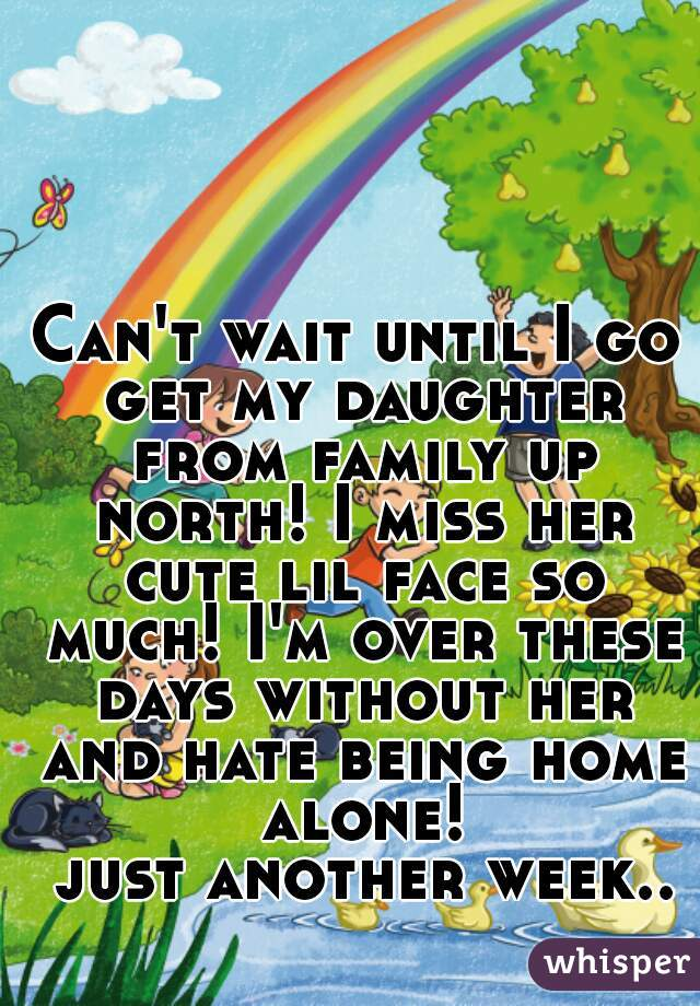 Can't wait until I go get my daughter from family up north! I miss her cute lil face so much! I'm over these days without her and hate being home alone!  just another week..
