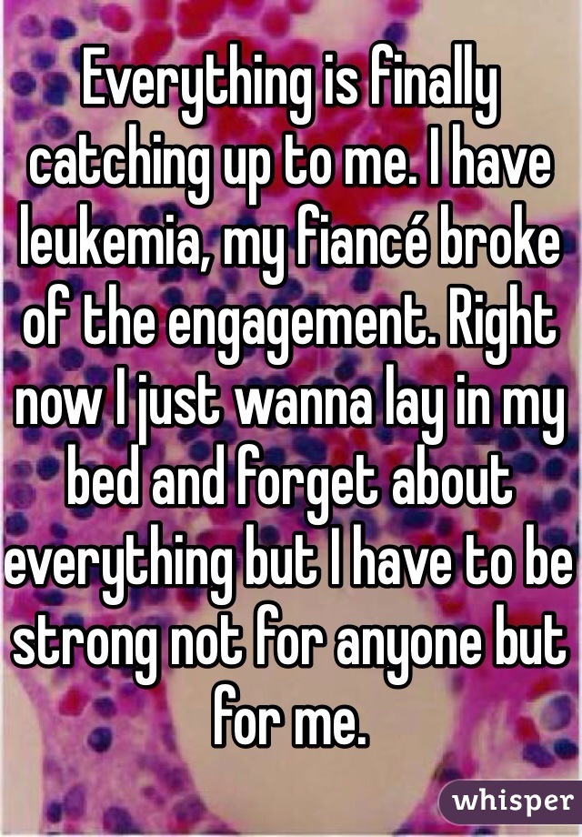Everything is finally catching up to me. I have leukemia, my fiancé broke of the engagement. Right now I just wanna lay in my bed and forget about everything but I have to be strong not for anyone but for me.