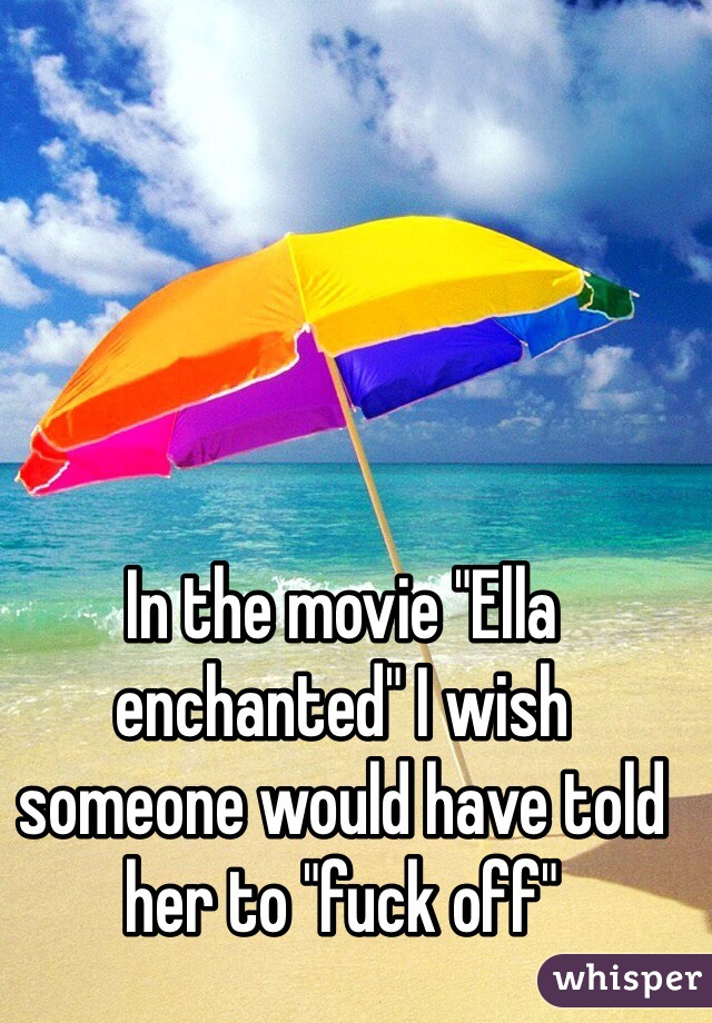 """In the movie """"Ella enchanted"""" I wish someone would have told her to """"fuck off"""""""