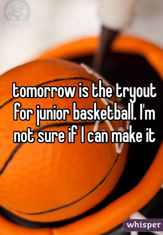 tomorrow is the tryout for junior basketball. I'm not sure if I can make it
