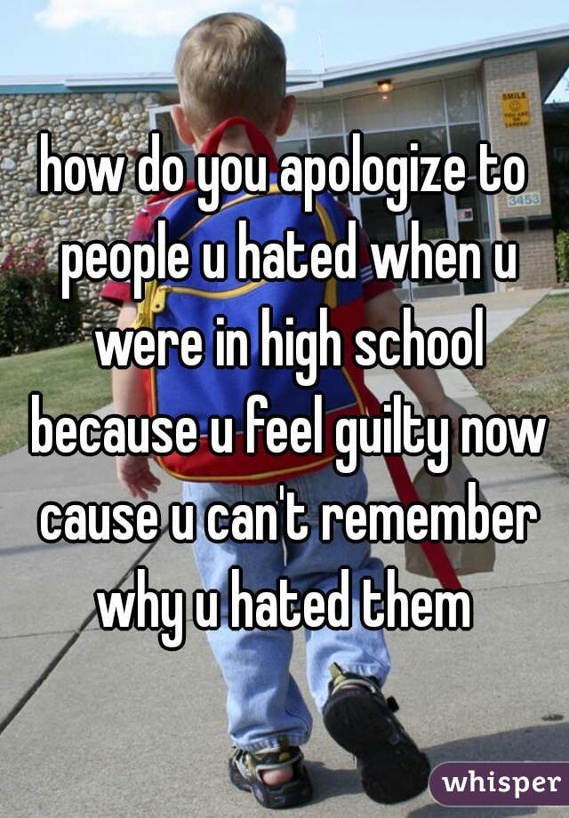 how do you apologize to people u hated when u were in high school because u feel guilty now cause u can't remember why u hated them