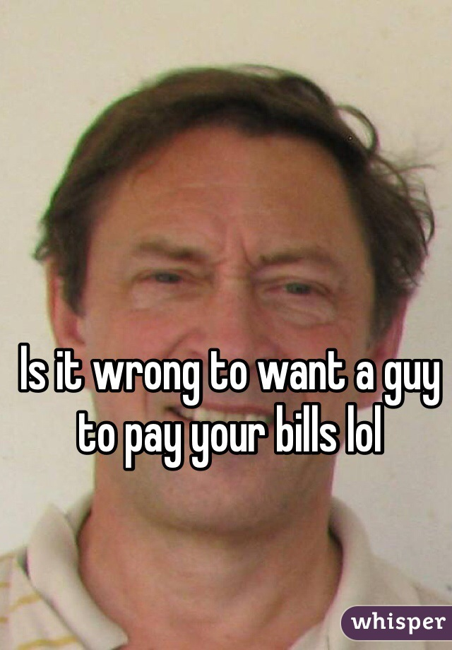 Is it wrong to want a guy to pay your bills lol
