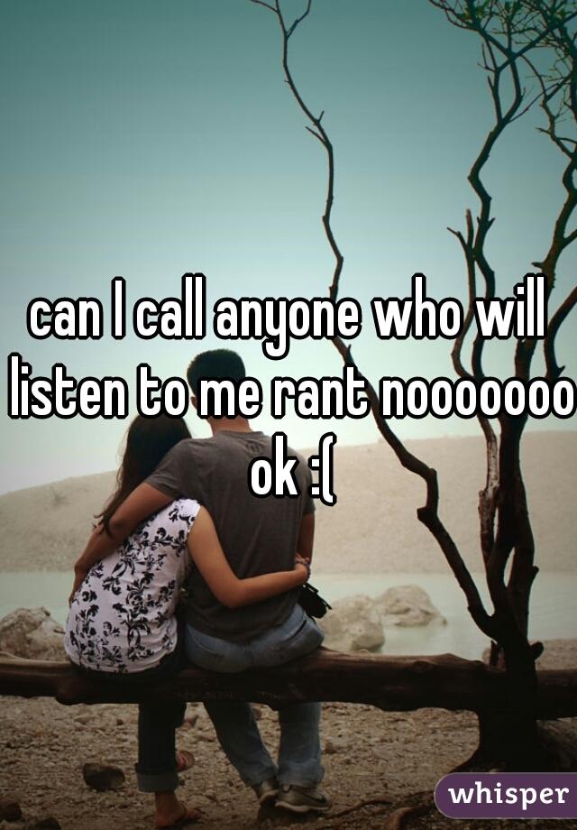 can I call anyone who will listen to me rant nooooooo ok :(