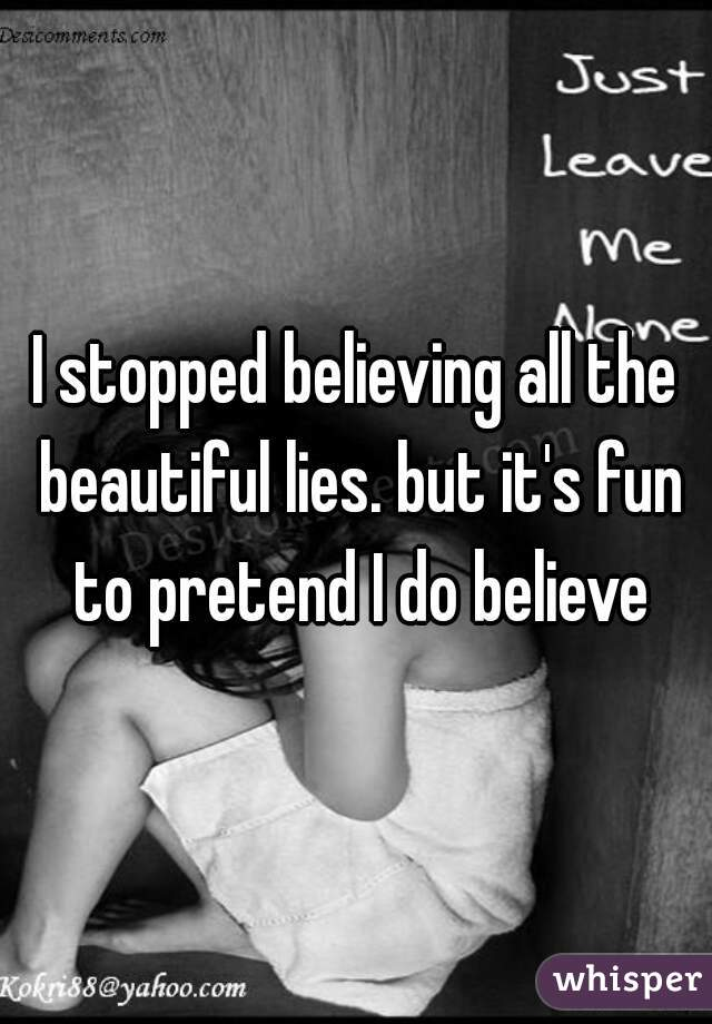 I stopped believing all the beautiful lies. but it's fun to pretend I do believe