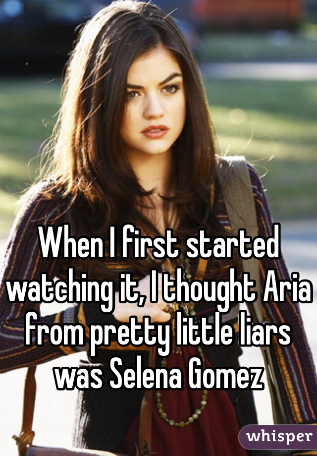 When I first started watching it, I thought Aria from pretty little liars was Selena Gomez