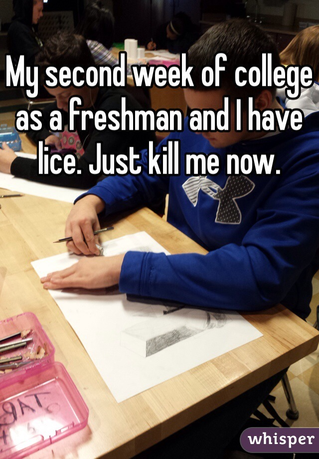 My second week of college as a freshman and I have lice. Just kill me now.