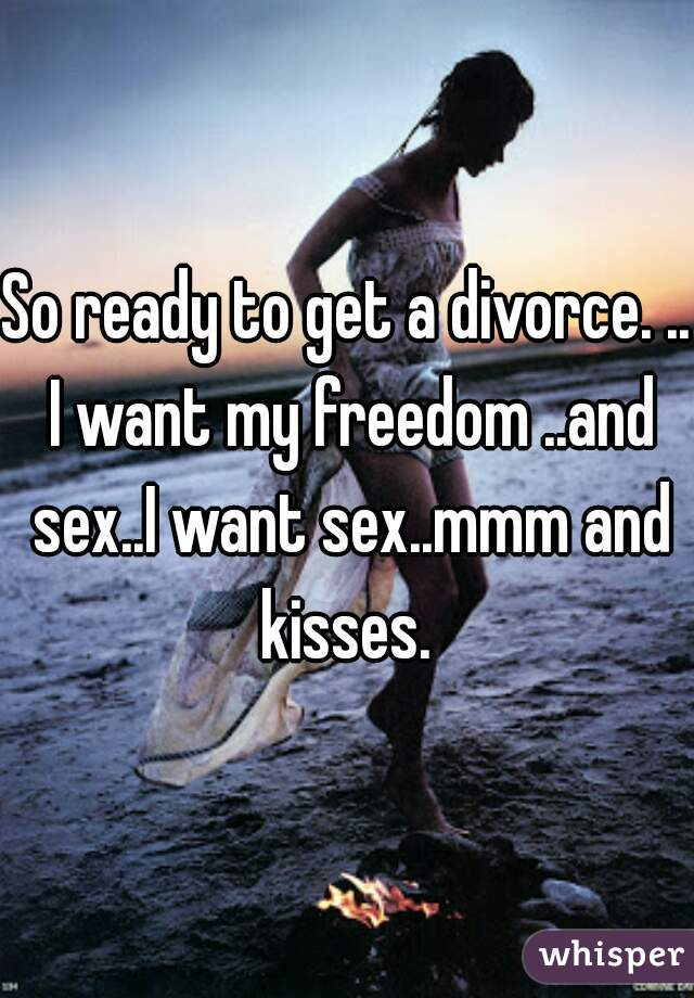So ready to get a divorce. .. I want my freedom ..and sex..I want sex..mmm and kisses.
