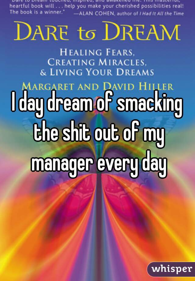 I day dream of smacking the shit out of my manager every day