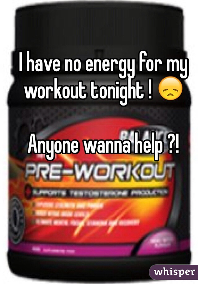 I have no energy for my workout tonight ! 😞  Anyone wanna help ?!