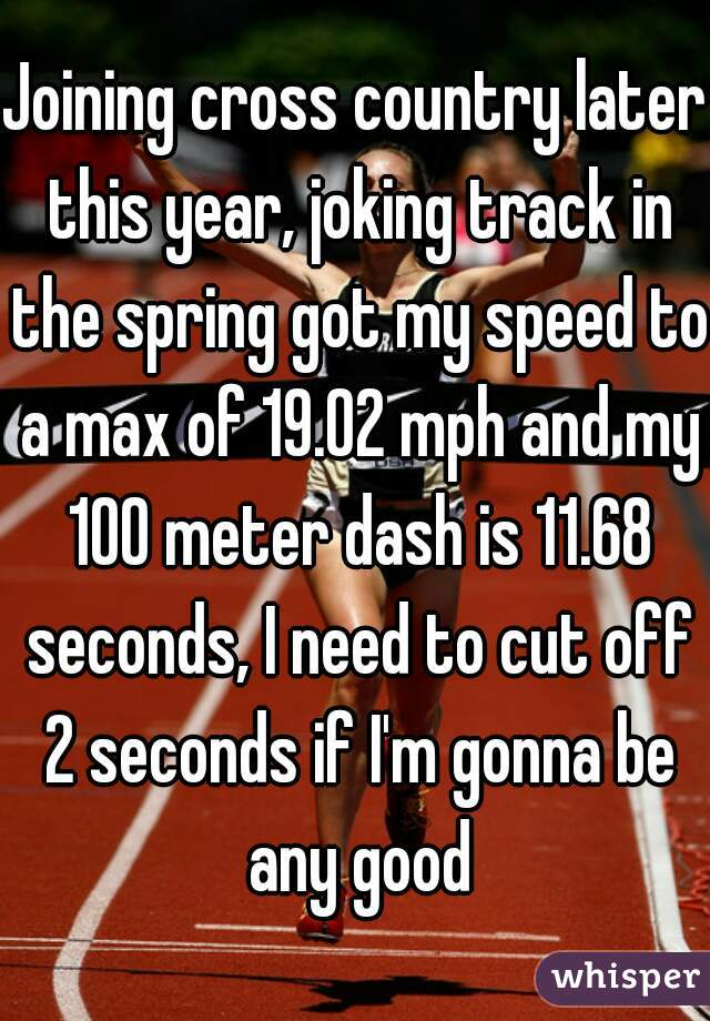 Joining cross country later this year, joking track in the spring got my speed to a max of 19.02 mph and my 100 meter dash is 11.68 seconds, I need to cut off 2 seconds if I'm gonna be any good