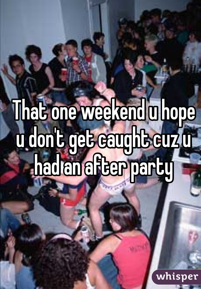That one weekend u hope u don't get caught cuz u had an after party