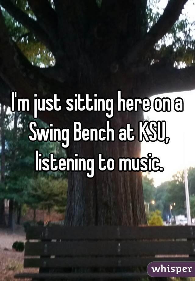 I'm just sitting here on a Swing Bench at KSU, listening to music.