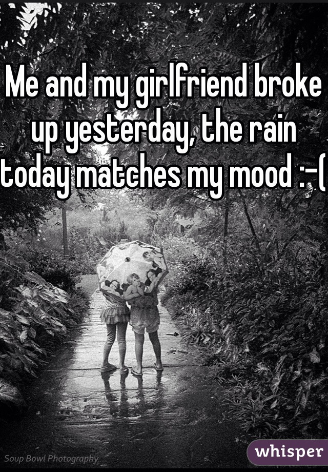 Me and my girlfriend broke up yesterday, the rain today matches my mood :-(
