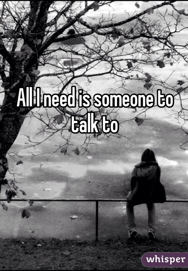 All I need is someone to talk to