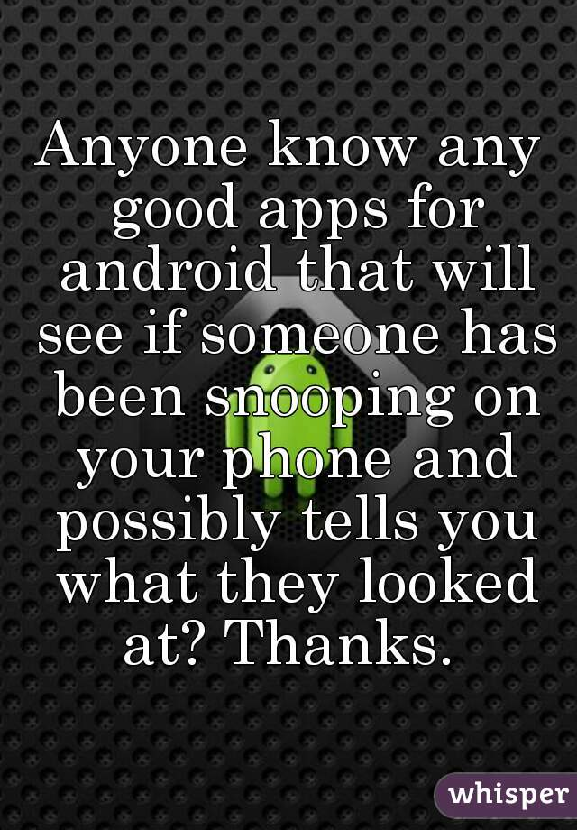 Anyone know any good apps for android that will see if someone has been snooping on your phone and possibly tells you what they looked at? Thanks.