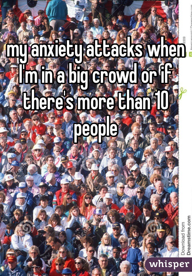 my anxiety attacks when I'm in a big crowd or if there's more than 10 people