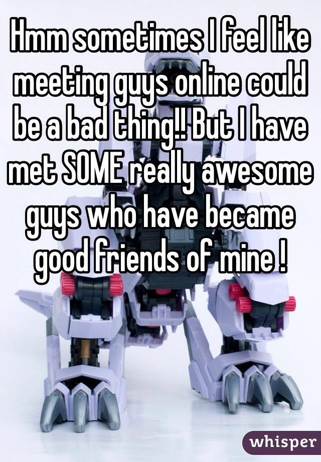 Hmm sometimes I feel like meeting guys online could be a bad thing!! But I have met SOME really awesome guys who have became good friends of mine !