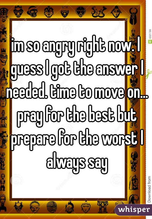 im so angry right now. I guess I got the answer I needed. time to move on... pray for the best but prepare for the worst I always say